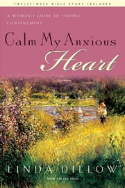 Calm My Anxious Heart - A Woman's Guide to Finding Contentment ebook by Linda Dillow