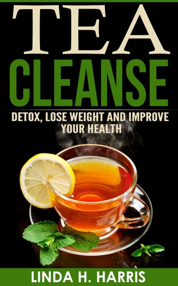 Tea Cleanse: Detox, Lose Weight and Improve Your Health ebook by Linda H. Harris