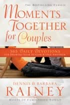 Moments Together for Couples - 365 Daily Devotions for Drawing Near to God & One Another ebook by Dennis Rainey, Barbara Rainey