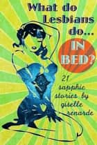 What Do Lesbians Do In Bed? 21 Sapphic Stories ebook by Giselle Renarde