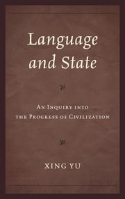 Language and State - An Inquiry into the Progress of Civilization ebook by Xing Yu