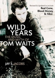 Wild Years: The Music and Myth of Tom Waits ebook by Jacobs, Jay S.