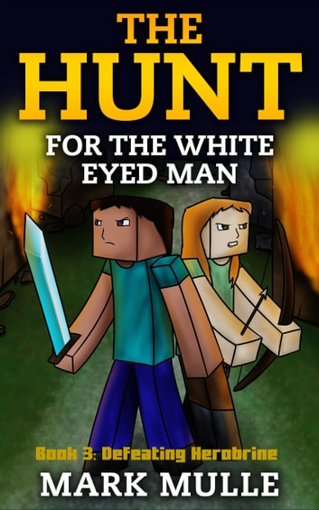 The Hunt for the White Eyed Man, Book 3: Defeating Herobrine ebook by Mark Mulle