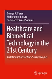 Healthcare and Biomedical Technology in the 21st Century - An Introduction for Non-Science Majors ebook by Mohammad F. Kiani,Solomon Praveen Samuel,George Baran