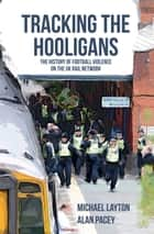Tracking the Hooligans - The History of Football Violence on the UK Rail Network ebook by Michael Layton, Alan Pacey