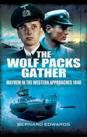 The Wolf Packs Gather - Mayhem in the Western Approaches 1940 eBook by Bernard Edwards