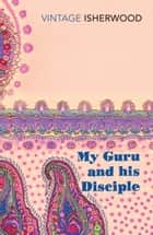 My Guru and His Disciple ebook by Christopher Isherwood