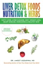 Liver Detox Foods Nutrition & Herbs - Fatty Liver, Liver Cleanse, Diet, Weight Loss, Heart Disease, Hormones & Healthy Skin ebook by Ameet Aggarwal
