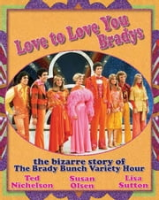 Love to Love You Bradys: The Bizarre Story of The Brady Bunch Variety Hour ebook by Nichelson, Ted