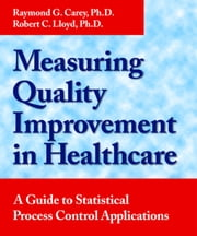 Measuring Quality Improvement in Healthcare - A Guide to Statistical Process Control Applications ebook by Robert C. Lloyd,Raymond G. Carey