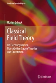 Classical Field Theory - On Electrodynamics, Non-Abelian Gauge Theories and Gravitation ebook by Florian Scheck