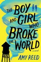 The Boy and Girl Who Broke the World ebook by Amy Reed