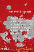 Fun Photo Projects - Easy and fun photographic projects for you and your family and no expertise needed ebook by Luis E Gonzalez