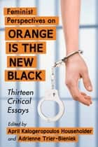 Feminist Perspectives on Orange Is the New Black ebook by April Kalogeropoulos Householder,Adrienne Trier-Bieniek