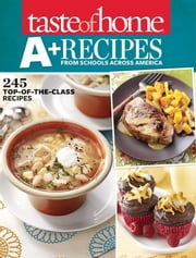 Taste of Home A+ Recipes from Schools Across America - 245 Top-of-the-Class Recipes ebook by Taste Of Home