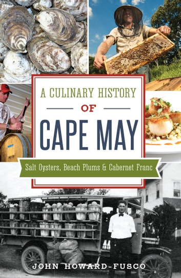 A Culinary History of Cape May: Salt Oysters, Beach Plums & Cabernet Franc ebook by John Howard-Fusco