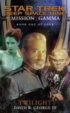 Mission Gamma Book One: Twilight - Star Trek Deep Space Nine ebook by David R. George III