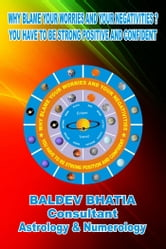 Why Blame Your Worries and Your Negativities - You Have To Be Strong Positive and Confident ebook by Baldev Bhatia
