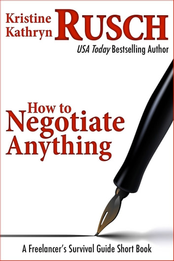 How to Negotiate Anything: A Freelancer's Survival Guide Short Book ebook by Kristine Kathryn Rusch