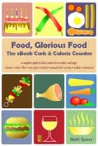 Food, Glorious Food: The eBook Carb & Calorie Counter ebook by Beth Spicer, Maria Romana