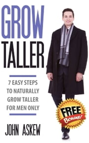 Grow Taller: 7 Easy Steps to Naturally Grow Taller for Men Only ebook by John Askew