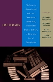 Lost Classics - Writers on Books Loved and Lost, Overlooked, Under-read, Unavailable, Stolen, Ex tinct, or Otherwise Out of Commission ebook by Michael Ondaatje,Michael Redhill,Esta Spalding,Linda Spalding