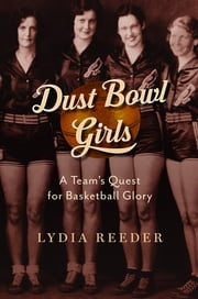 Dust Bowl Girls - A Team's Quest for Basketball Glory ebook by Lydia Reeder