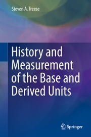 History and Measurement of the Base and Derived Units ebook by Steven A. Treese