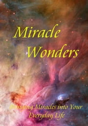Miracle Wonders - Bringing Miracles into Your Everyday Life ebook by Bianca Arden
