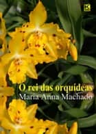 O rei das orquídeas ebook by Machado, Maria Anna