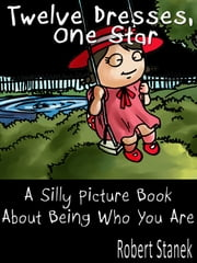 Twelve Dresses, One Star. A Silly Picture Book About Being Who You Are ebook by Robert Stanek