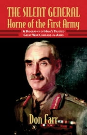 The Silent General: Horne of the First Army - A Biography of Haig's Trusted Great War Comrade-in-Arms ebook by Don Farr