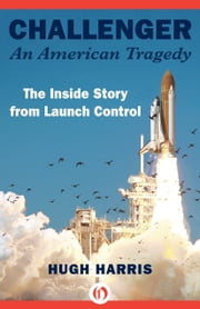Challenger: An American Tragedy - The Inside Story from Launch Control ebook by Hugh Harris