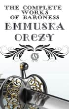 The Complete Works of Baroness Emmuska Orczy ebook by Emmuska Orczy
