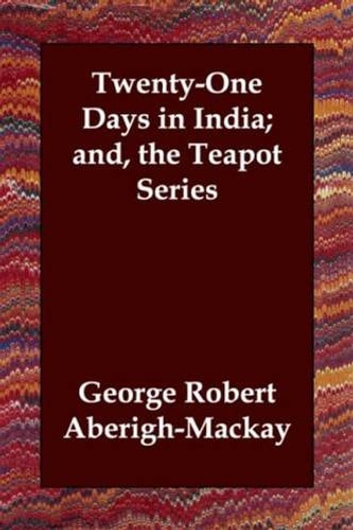 Twenty-One Days In India; And, The Teapot Series ebook by George Robert Aberigh-Mackay