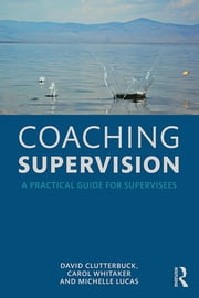 Coaching Supervision - A Practical Guide for Supervisees ebook by David Clutterbuck,Carol Whitaker,Michelle Lucas