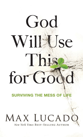 God Will Use This for Good - Surviving the Mess of Life ebook by Max Lucado