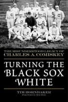 Turning the Black Sox White ebook by Tim Hornbaker,Bob Hoie