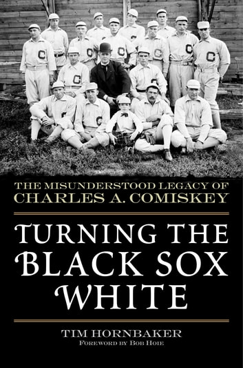 Turning the Black Sox White - The Misunderstood Legacy of Charles A. Comiskey ebook by Tim Hornbaker