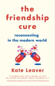 The Friendship Cure - Reconnecting in the Modern World ebook by Kate Leaver