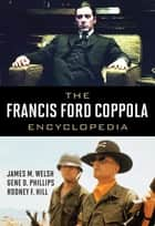 The Francis Ford Coppola Encyclopedia ebook by James M. Welsh, Gene D. Phillips, Rodney F. Hill
