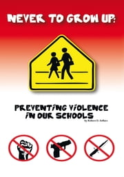 Never to grow up - Preventing Violence in our schools ebook by Robert  D. Sollars