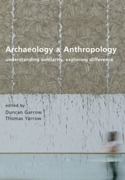 Archaeology and Anthropology - Understanding Similarity, Exploring Difference ebook by Duncan Garrow,Thomas Yarrow