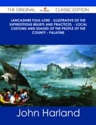 Lancashire Folk-lore - Illustrative of the Superstitious Beliefs and Practices, - Local Customs and Usages of the People of the County - Palatine - The Original Classic Edition ebook by John Harland