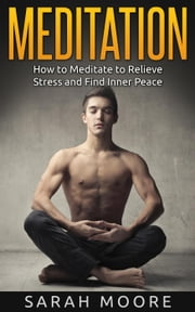 Meditation: How to Meditate to Relieve Stress and Find Inner Peace - Meditation for Beginners, #1 ebook by Sarah Moore