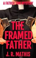 The Framed Father - A Clean Murder Mystery Thriller Featuring Father Tom Greer ebook by J. R. Mathis