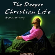 The Deeper Christian Life audiobook by Andrew Murray