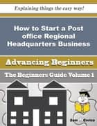How to Start a Post office Regional Headquarters Business (Beginners Guide) ebook by Nona Stein