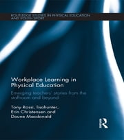 Workplace Learning in Physical Education - Emerging Teachers' Stories from the Staffroom and Beyond ebook by Tony Rossi,Erin Christensen,Doune Macdonald,lisahunter