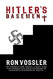 Hitler's Basement - My Search For Truth, Light, And The Forgotten Executioners Of Ukraine's Kingdom Of Death ebook by Ron Vossler